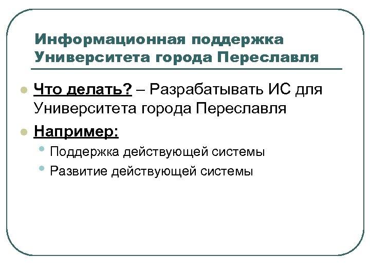 Информационная поддержка Университета города Переславля l l Что делать? – Разрабатывать ИС для Университета