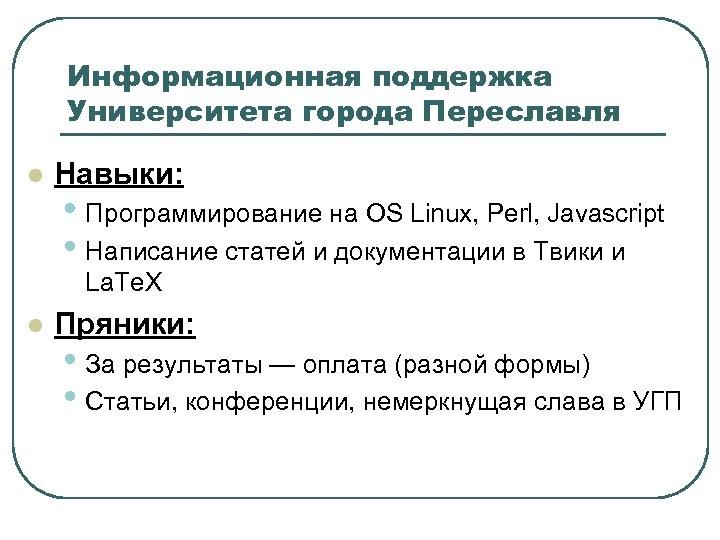 Информационная поддержка Университета города Переславля l Навыки: • Программирование на OS Linux, Perl, Javascript