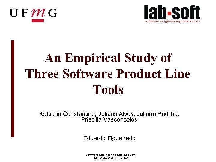 An Empirical Study of Three Software Product Line Tools Kattiana Constantino, Juliana Alves, Juliana