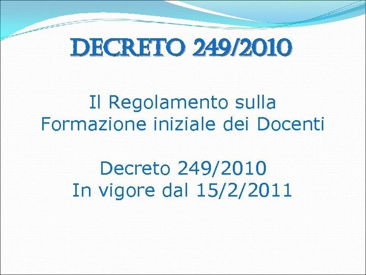Decreto 249/2010 Il Regolamento sulla Formazione iniziale dei Docenti Decreto 249/2010 In vigore dal