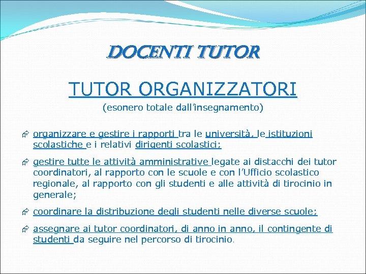 docenti tutor TUTOR ORGANIZZATORI (esonero totale dall'insegnamento) Æ organizzare e gestire i rapporti tra