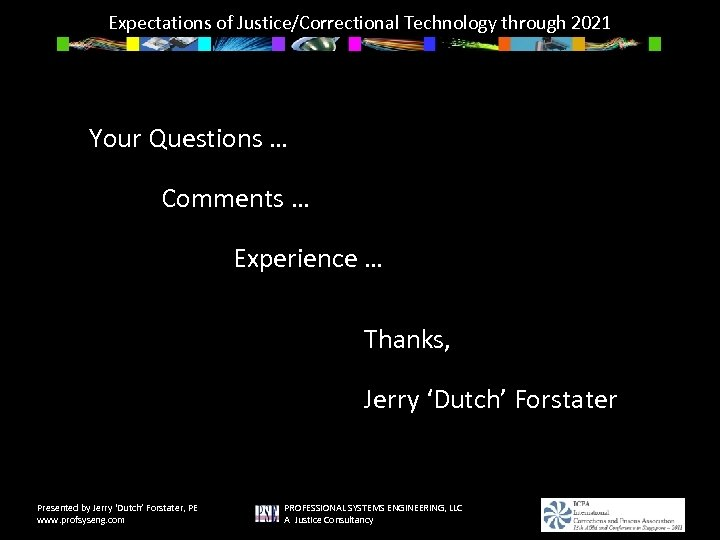 Expectations of Justice/Correctional Technology through 2021 Your Questions … Comments … Experience … Thanks,