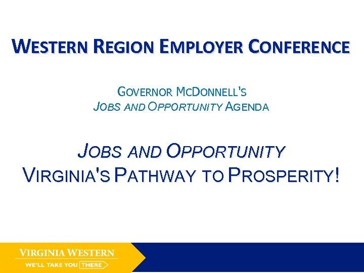 WESTERN REGION EMPLOYER CONFERENCE GOVERNOR MCDONNELL'S JOBS AND OPPORTUNITY AGENDA JOBS AND OPPORTUNITY VIRGINIA'S