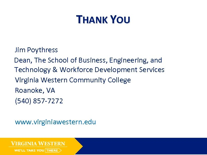 THANK YOU Jim Poythress Dean, The School of Business, Engineering, and Technology & Workforce