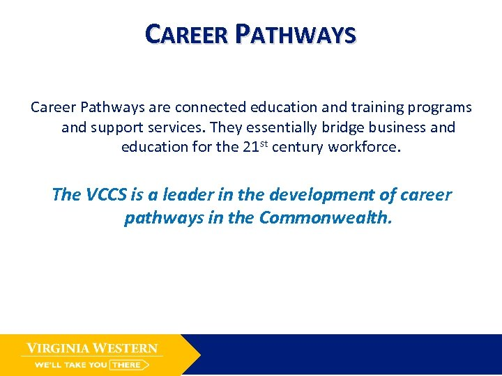 CAREER PATHWAYS Career Pathways are connected education and training programs and support services. They