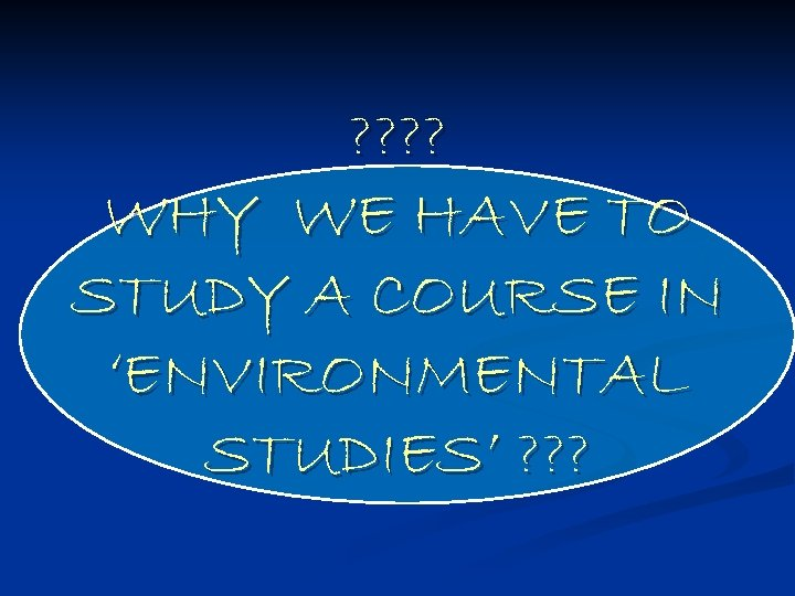 ? ? WHY WE HAVE TO STUDY A COURSE IN 'ENVIRONMENTAL STUDIES' ? ?