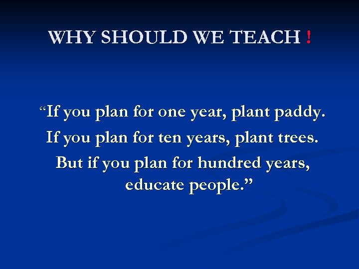"WHY SHOULD WE TEACH ! ""If you plan for one year, plant paddy. If"