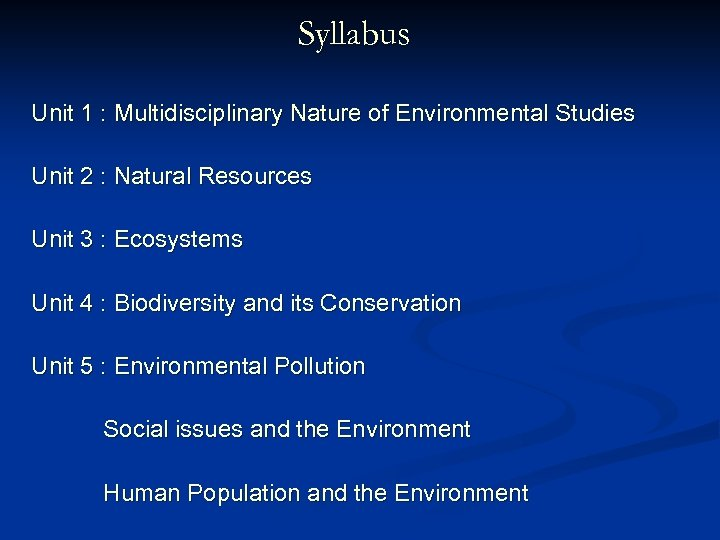 Syllabus Unit 1 : Multidisciplinary Nature of Environmental Studies Unit 2 : Natural Resources
