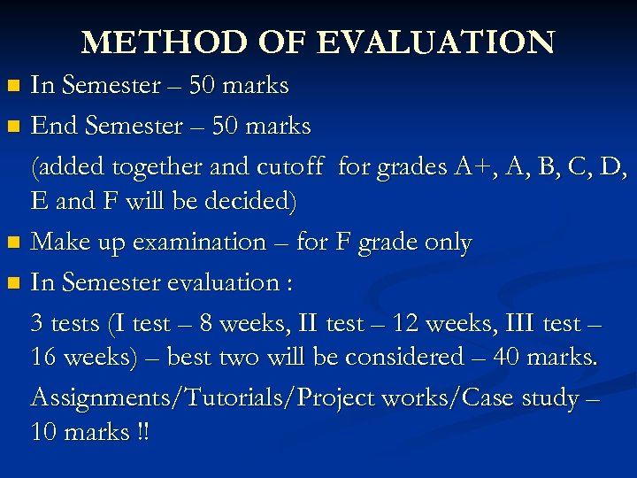 METHOD OF EVALUATION In Semester – 50 marks n End Semester – 50 marks