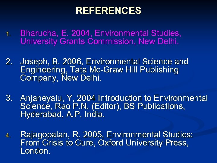 REFERENCES 1. Bharucha, E. 2004, Environmental Studies, University Grants Commission, New Delhi. 2. Joseph,