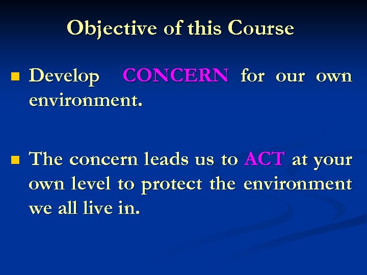 Objective of this Course n Develop CONCERN for our own environment. n The concern