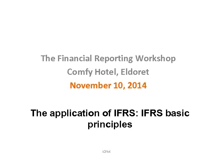 The Financial Reporting Workshop Comfy Hotel, Eldoret November 10, 2014 The application of IFRS: