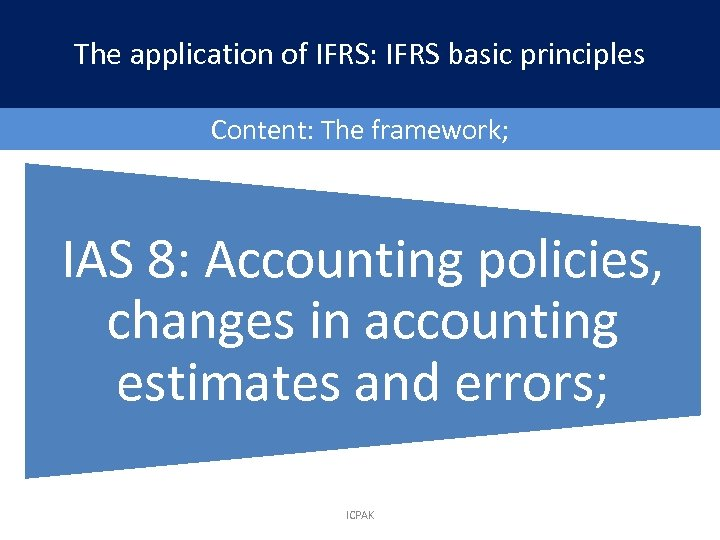 The application of IFRS: IFRS basic principles Content: The framework; IAS 8: Accounting policies,