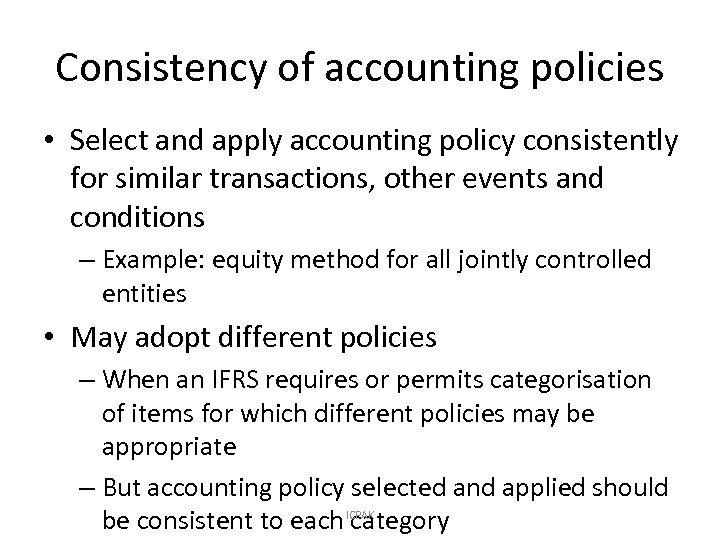 Consistency of accounting policies • Select and apply accounting policy consistently for similar transactions,