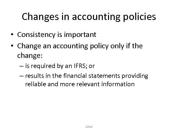 Changes in accounting policies • Consistency is important • Change an accounting policy only