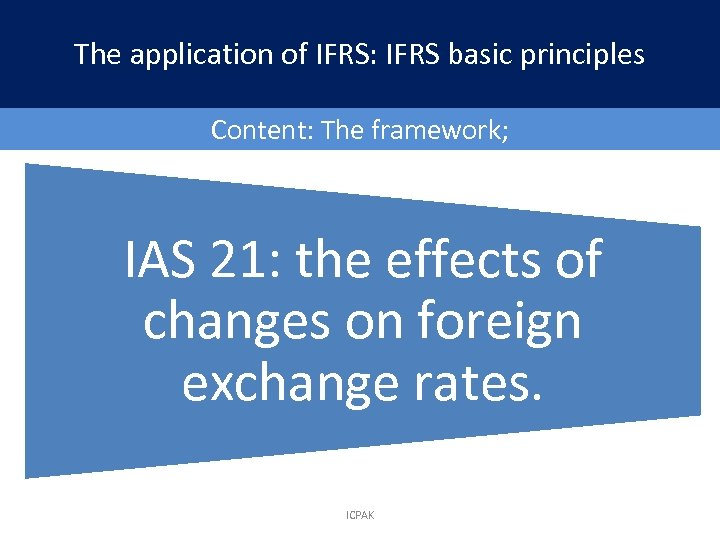 The application of IFRS: IFRS basic principles Content: The framework; IAS 21: the effects