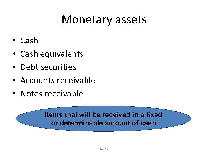 Monetary assets • • • Cash equivalents Debt securities Accounts receivable Notes receivable Items