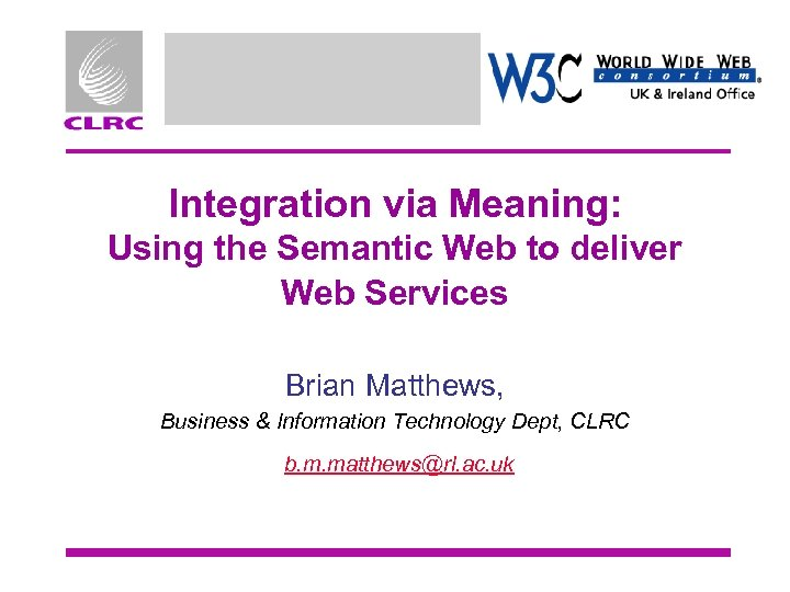 Integration via Meaning: Using the Semantic Web to deliver Web Services Brian Matthews, Business