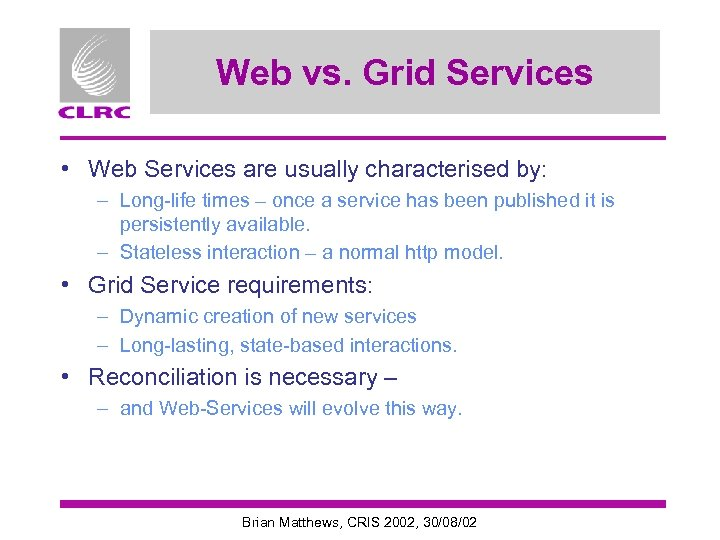 Web vs. Grid Services • Web Services are usually characterised by: – Long-life times