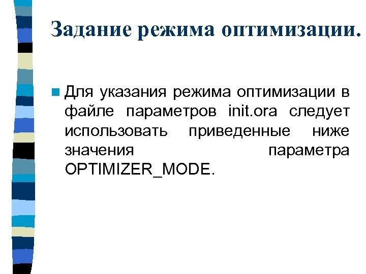 Задание режима оптимизации. n Для указания режима оптимизации в файле параметров init. ora следует
