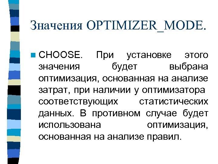 Значения OPTIMIZER_MODE. n CHOOSE. При установке этого значения будет выбрана оптимизация, основанная на анализе