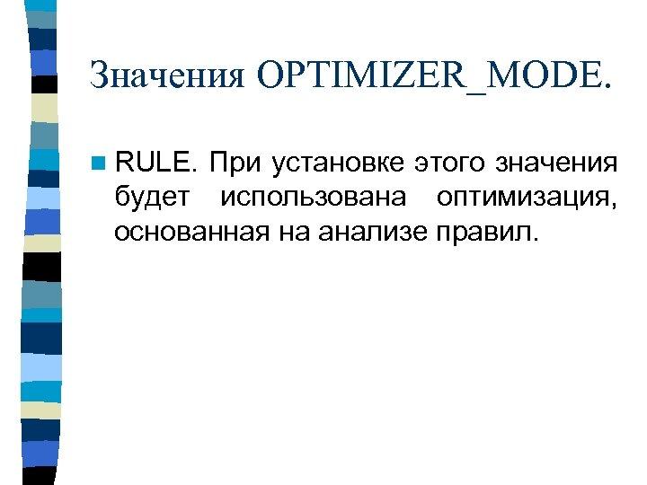 Значения OPTIMIZER_MODE. n RULE. При установке этого значения будет использована оптимизация, основанная на анализе