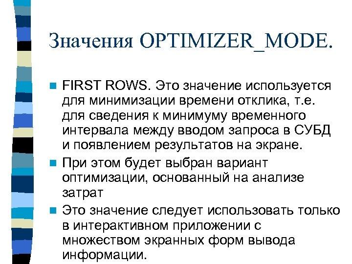 Значения OPTIMIZER_MODE. FIRST ROWS. Это значение используется для минимизации времени отклика, т. е. для