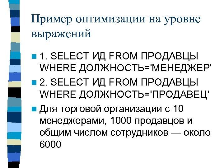 Пример оптимизации на уровне выражений n 1. SELECT ИД FROM ПРОДАВЦЫ WHERE ДОЛЖНОСТЬ='МЕНЕДЖЕР' n