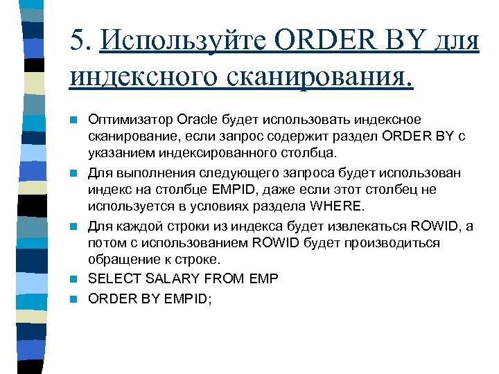 5. Используйте ORDER BY для индексного сканирования. n n n Оптимизатор Oracle будет использовать