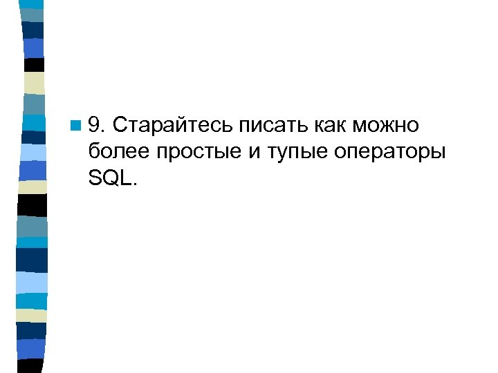 n 9. Старайтесь писать как можно более простые и тупые операторы SQL.