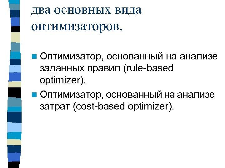 два основных вида оптимизаторов. n Оптимизатор, основанный на анализе заданных правил (rule based optimizer).