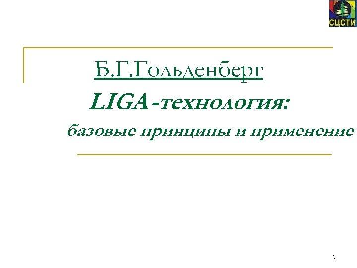 Б. Г. Гольденберг LIGA-технология: базовые принципы и применение 1