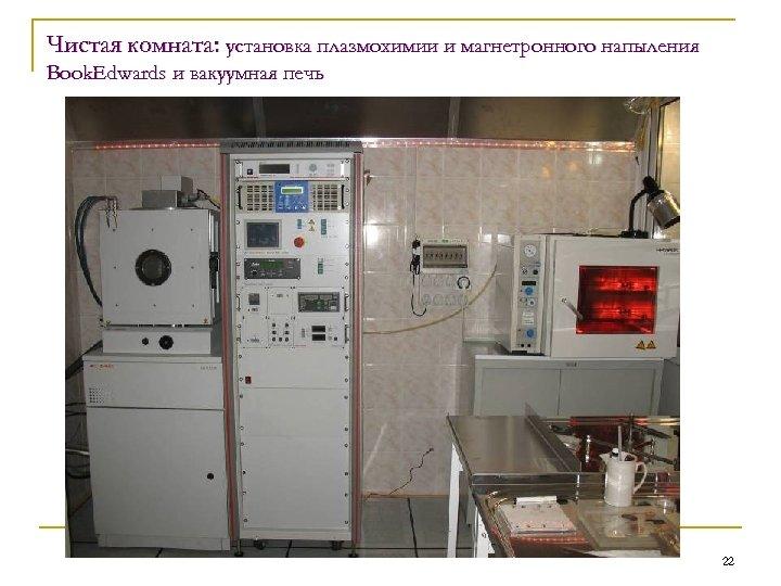 Чистая комната: установка плазмохимии и магнетронного напыления Book. Edwards и вакуумная печь 22