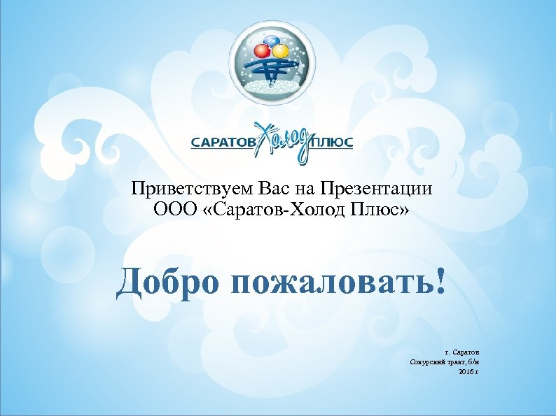 Предложение стратегии Приветствуем Вас на Презентации ООО «Саратов-Холод Плюс» Заголовок Добро пожаловать! г. Саратов