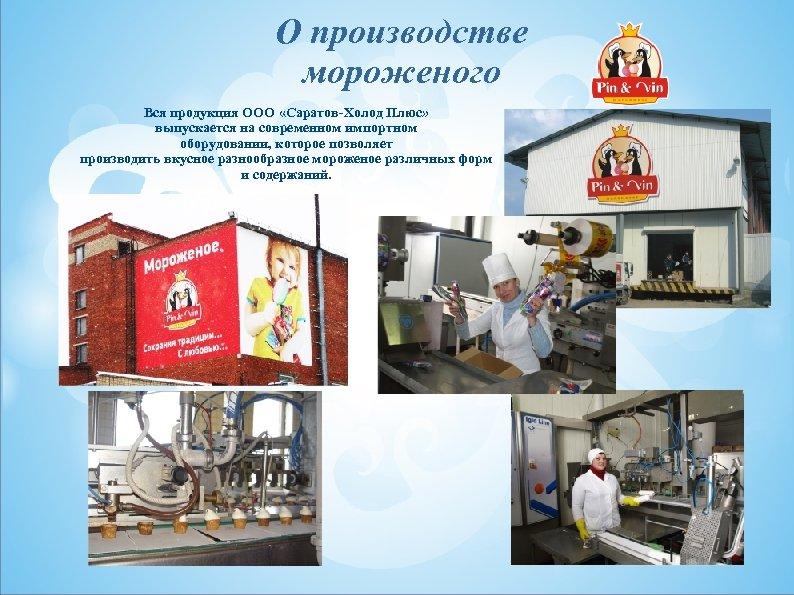 О производстве мороженого Вся продукция ООО «Саратов-Холод Плюс» выпускается на современном импортном оборудовании, которое