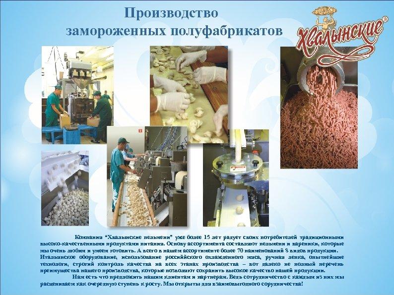 """Производство замороженных полуфабрикатов Компания """"Хвалынские пельмени"""" уже более 15 лет радует своих потребителей традиционными"""
