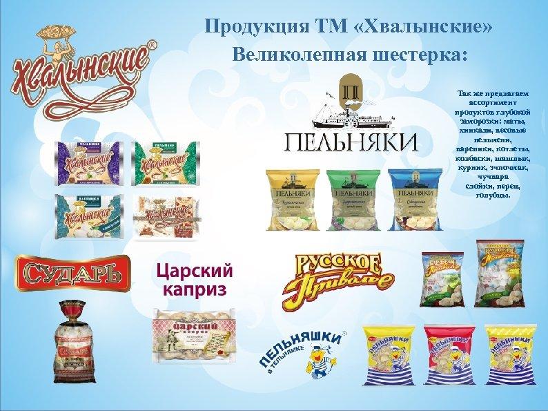 Продукция ТМ «Хвалынские» Великолепная шестерка: Так же предлагаем ассортимент продуктов глубокой заморозки: маты, хинкали,