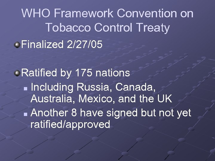 WHO Framework Convention on Tobacco Control Treaty Finalized 2/27/05 Ratified by 175 nations n