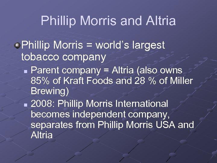 Phillip Morris and Altria Phillip Morris = world's largest tobacco company Parent company =