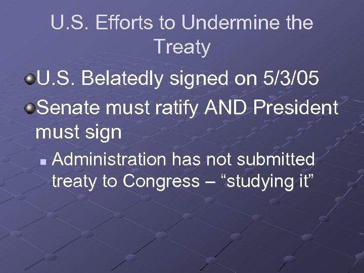 U. S. Efforts to Undermine the Treaty U. S. Belatedly signed on 5/3/05 Senate