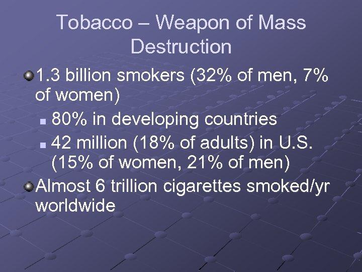 Tobacco – Weapon of Mass Destruction 1. 3 billion smokers (32% of men, 7%