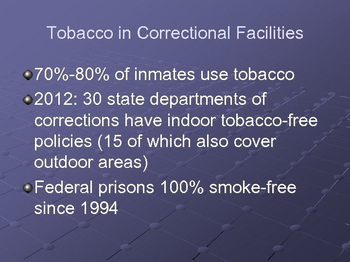 Tobacco in Correctional Facilities 70%-80% of inmates use tobacco 2012: 30 state departments of