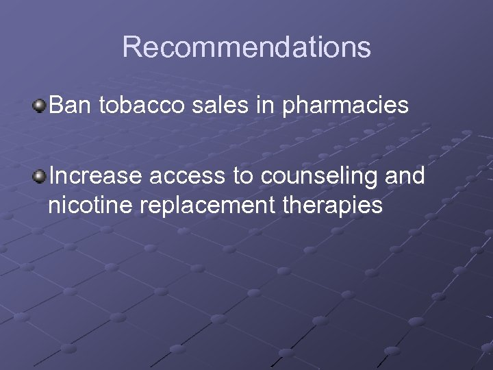 Recommendations Ban tobacco sales in pharmacies Increase access to counseling and nicotine replacement therapies