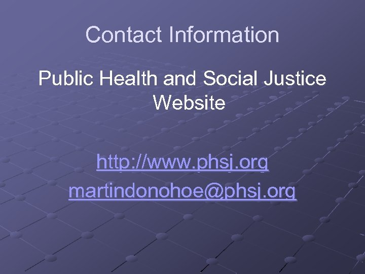 Contact Information Public Health and Social Justice Website http: //www. phsj. org martindonohoe@phsj. org