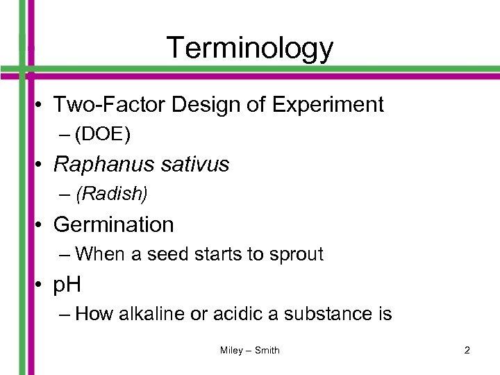 Terminology • Two-Factor Design of Experiment – (DOE) • Raphanus sativus – (Radish) •