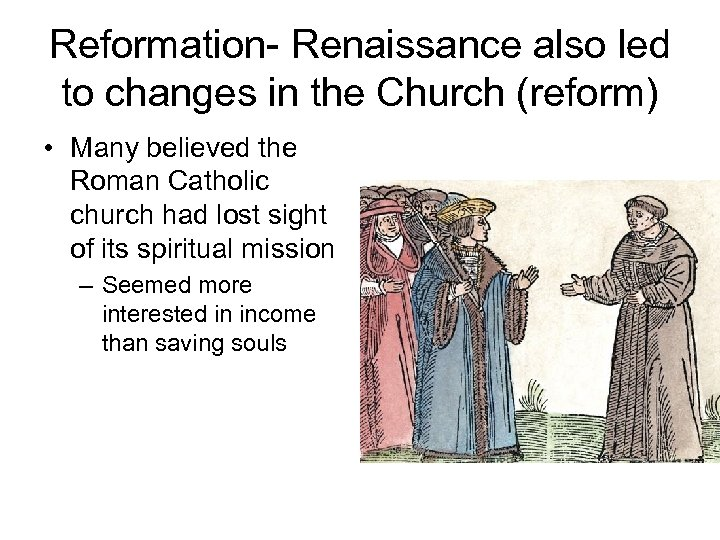 Reformation- Renaissance also led to changes in the Church (reform) • Many believed the