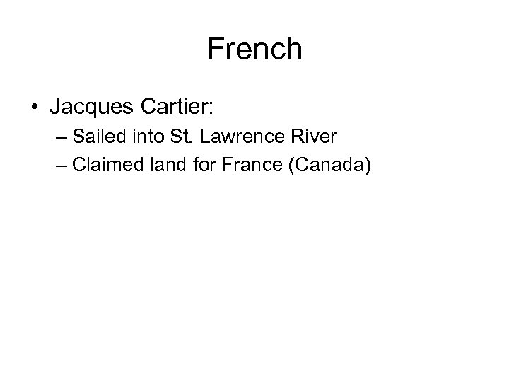 French • Jacques Cartier: – Sailed into St. Lawrence River – Claimed land for