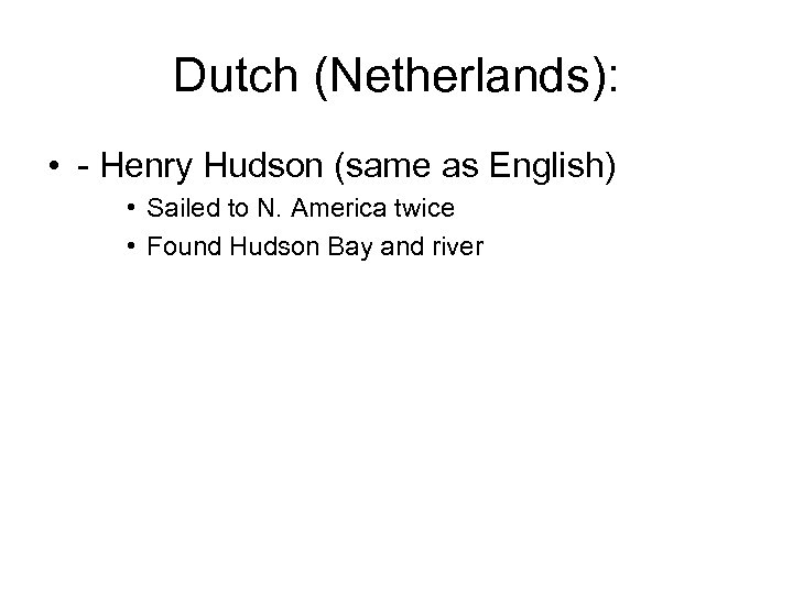 Dutch (Netherlands): • - Henry Hudson (same as English) • Sailed to N. America
