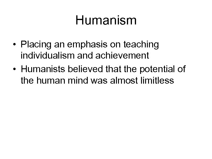 Humanism • Placing an emphasis on teaching individualism and achievement • Humanists believed that