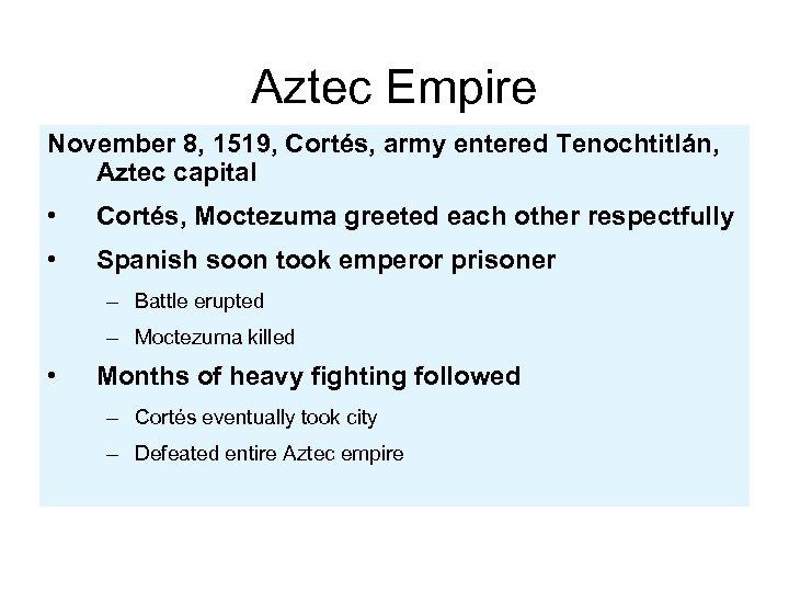 Aztec Empire November 8, 1519, Cortés, army entered Tenochtitlán, Aztec capital • Cortés, Moctezuma